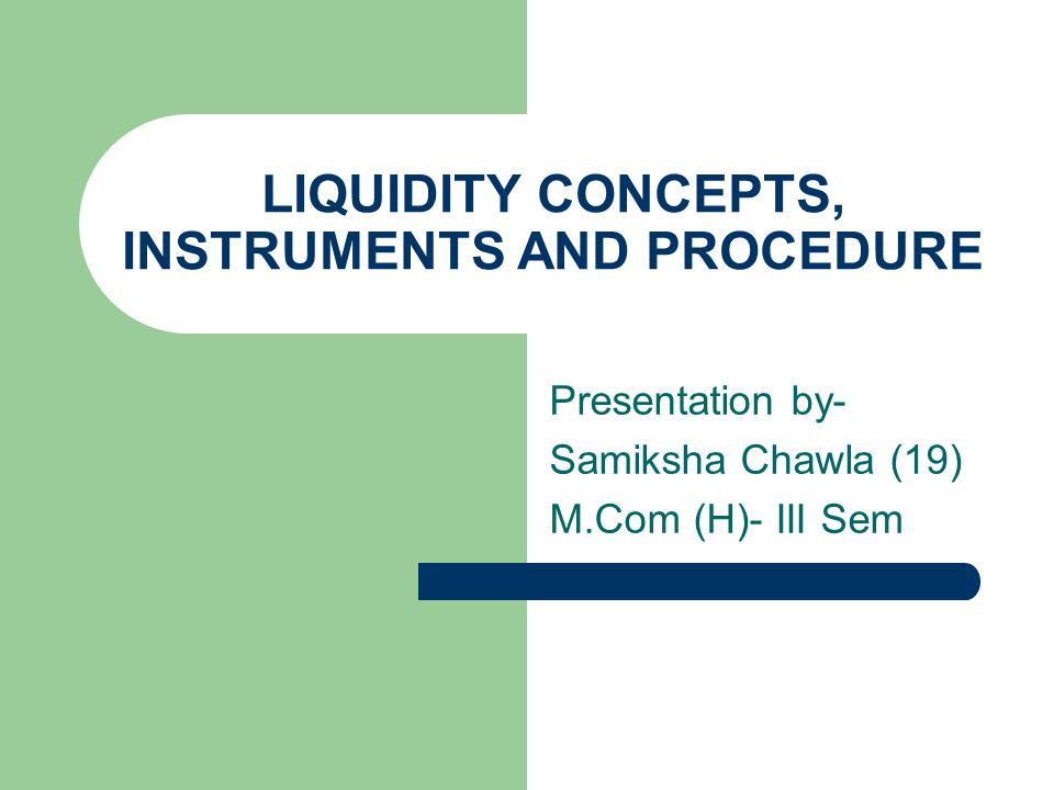 Presentation by- Samiksha Chawla (19) M.Com (H)- III Sem LIQUIDITY CONCEPTS, INSTRUMENTS AND PROCEDURE