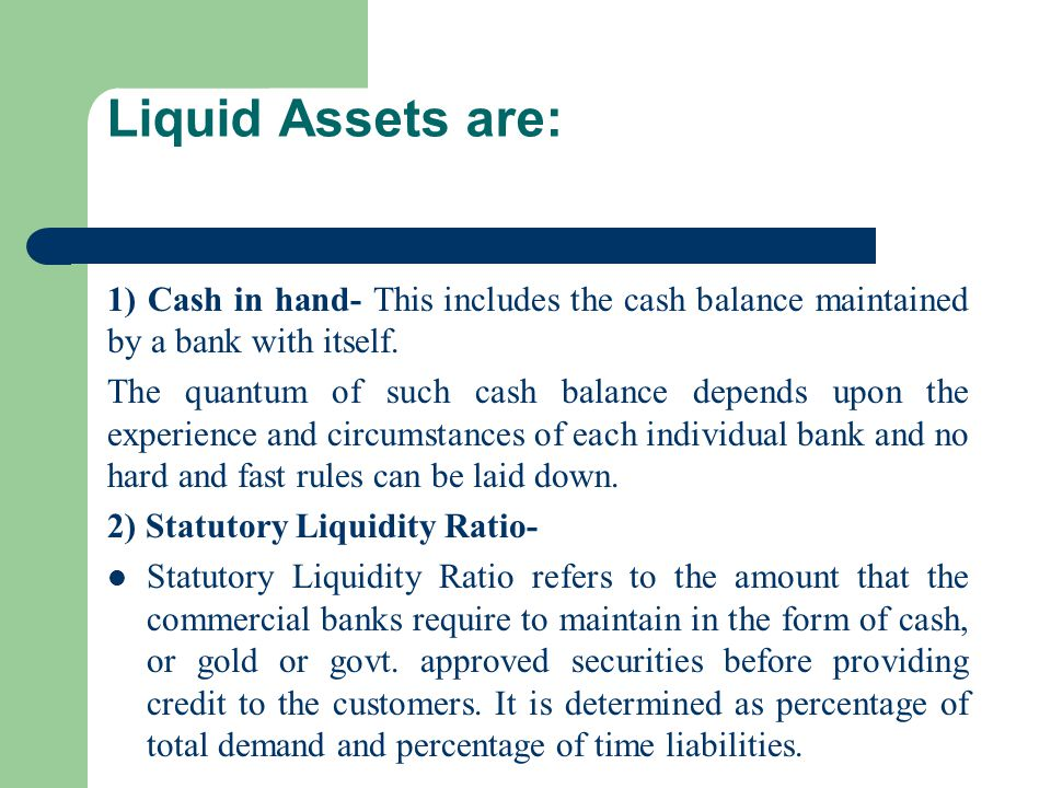 Liquid Assets are: 1) Cash in hand- This includes the cash balance maintained by a bank with itself. The quantum of such cash balance depends upon the