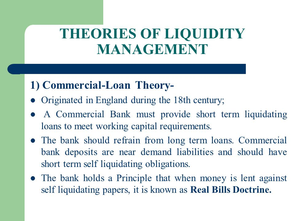 THEORIES OF LIQUIDITY MANAGEMENT 1) Commercial-Loan Theory- Originated in England during the 18th century; A Commercial Bank must provide short term l