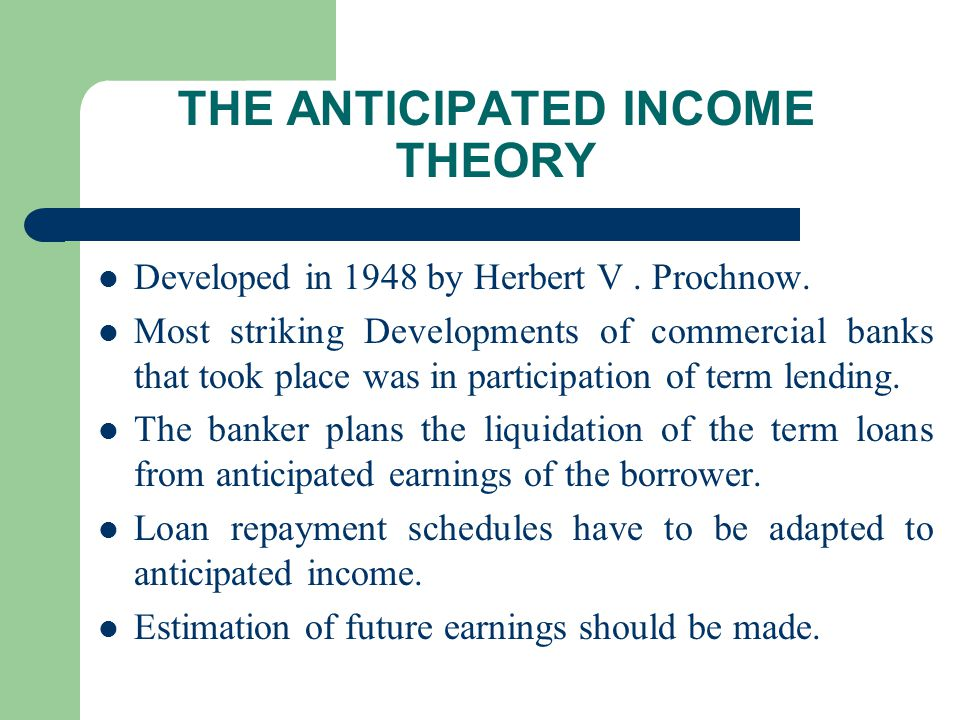 THE ANTICIPATED INCOME THEORY Developed in 1948 by Herbert V. Prochnow. Most striking Developments of commercial banks that took place was in particip