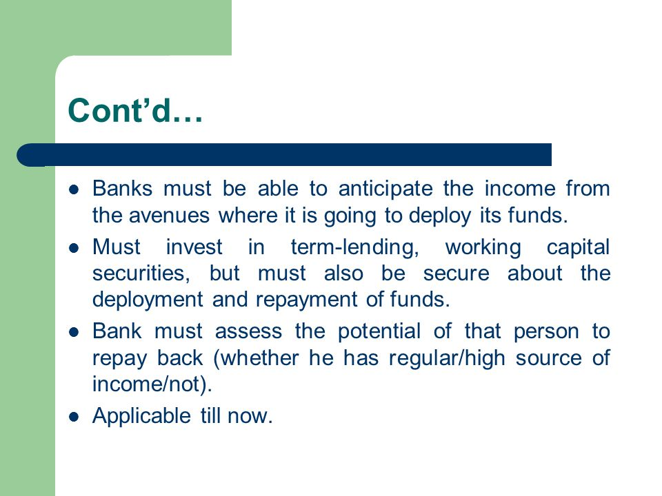 Cont'd… Banks must be able to anticipate the income from the avenues where it is going to deploy its funds. Must invest in term-lending, working capit