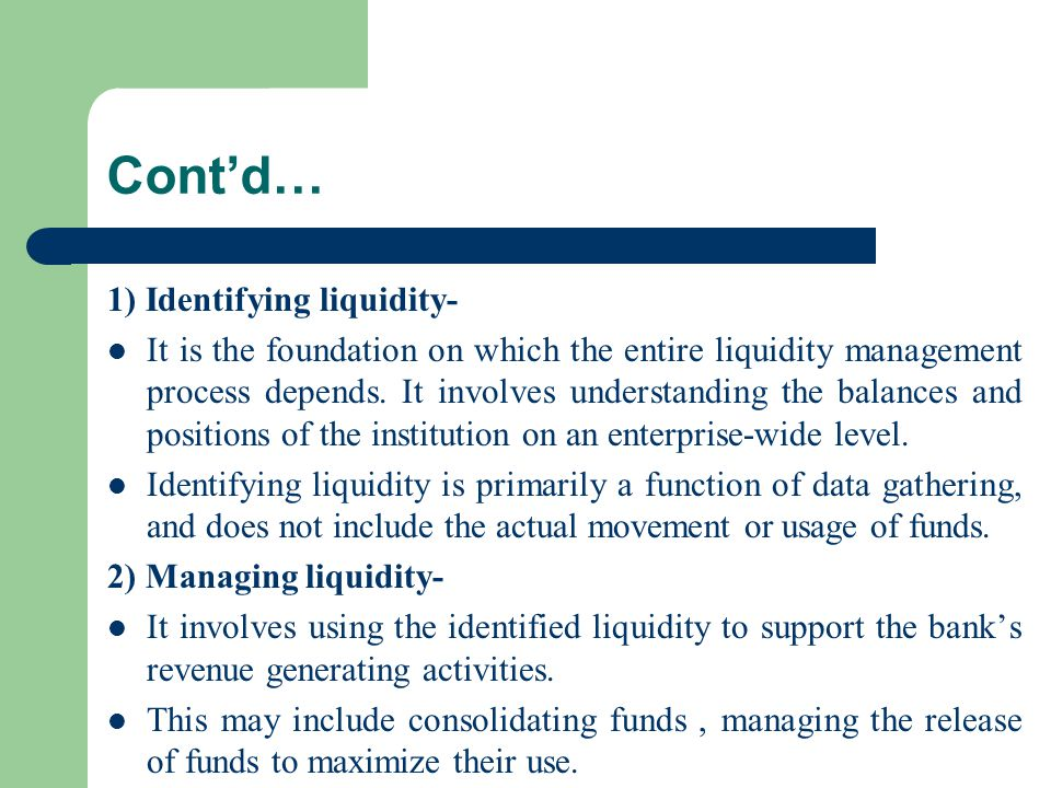 Cont'd… 1) Identifying liquidity- It is the foundation on which the entire liquidity management process depends. It involves understanding the balance