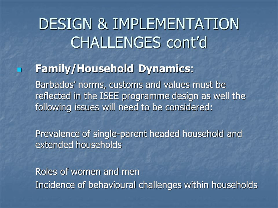 Family/Household Dynamics: Family/Household Dynamics: Barbados' norms, customs and values must be reflected in the ISEE programme design as well the following issues will need to be considered: Prevalence of single-parent headed household and extended households Roles of women and men Incidence of behavioural challenges within households DESIGN & IMPLEMENTATION CHALLENGES cont'd