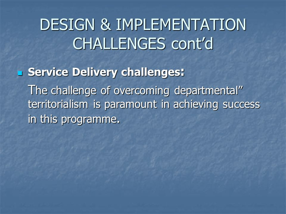 Service Delivery challenges : Service Delivery challenges : T he challenge of overcoming departmental territorialism is paramount in achieving success in this programme.