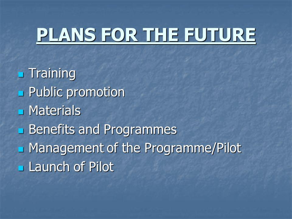 PLANS FOR THE FUTURE Training Training Public promotion Public promotion Materials Materials Benefits and Programmes Benefits and Programmes Managemen