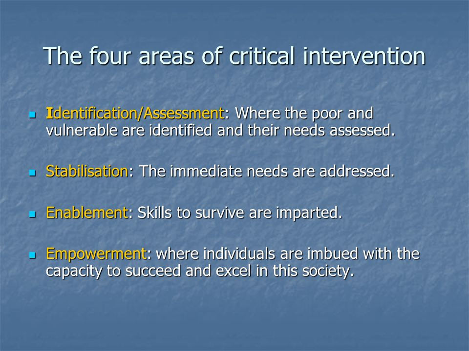The four areas of critical intervention Identification/Assessment: Where the poor and vulnerable are identified and their needs assessed. Identificati