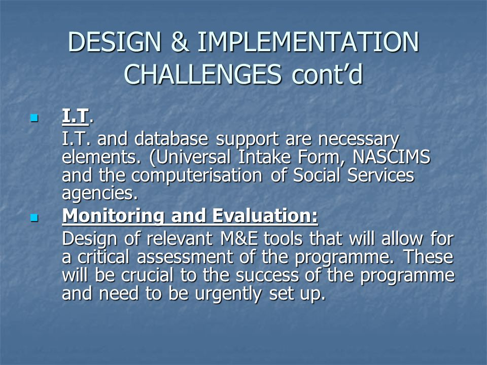 DESIGN & IMPLEMENTATION CHALLENGES cont'd I.T. I.T. I.T. and database support are necessary elements. (Universal Intake Form, NASCIMS and the computer