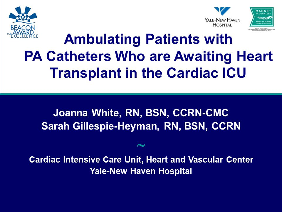 Ambulating Patients with PA Catheters Who are Awaiting Heart Transplant in the Cardiac ICU Joanna White, RN, BSN, CCRN-CMC Sarah Gillespie-Heyman, RN, BSN, CCRN  Cardiac Intensive Care Unit, Heart and Vascular Center Yale-New Haven Hospital