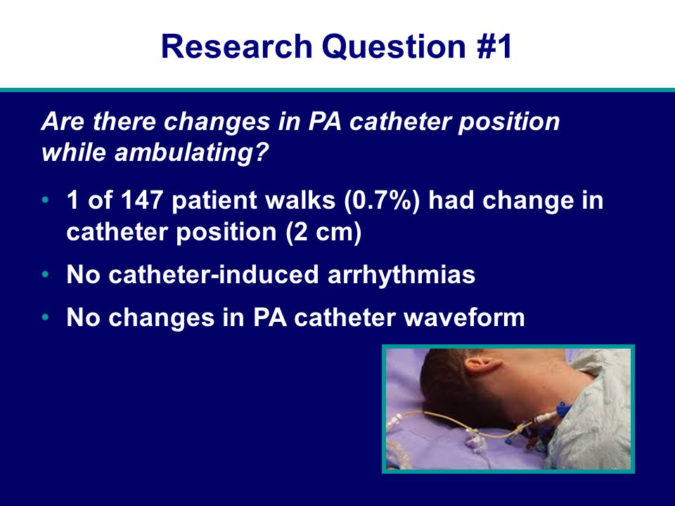 Research Question #1 1 of 147 patient walks (0.7%) had change in catheter position (2 cm) No catheter-induced arrhythmias No changes in PA catheter waveform Are there changes in PA catheter position while ambulating?