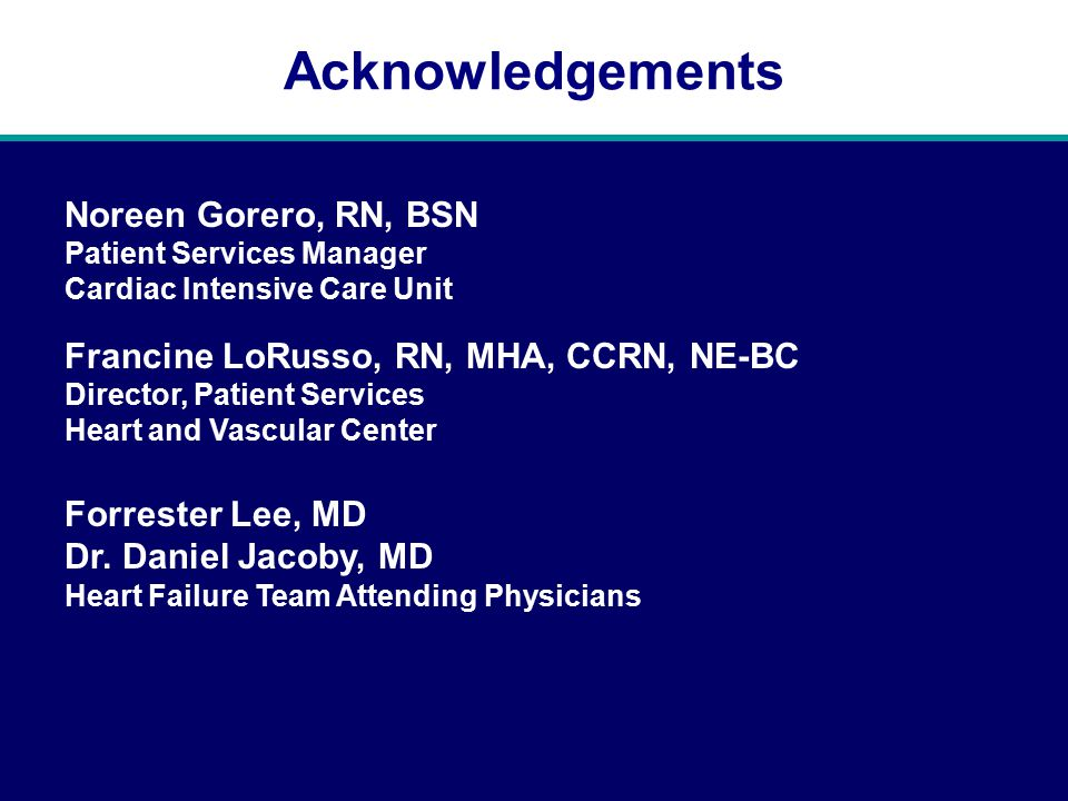 Acknowledgements Noreen Gorero, RN, BSN Patient Services Manager Cardiac Intensive Care Unit Francine LoRusso, RN, MHA, CCRN, NE-BC Director, Patient Services Heart and Vascular Center Forrester Lee, MD Dr.