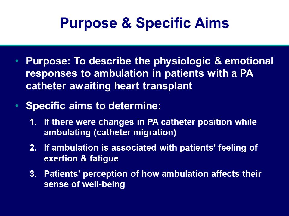 Purpose & Specific Aims Purpose: To describe the physiologic & emotional responses to ambulation in patients with a PA catheter awaiting heart transplant Specific aims to determine: 1.If there were changes in PA catheter position while ambulating (catheter migration) 2.If ambulation is associated with patients' feeling of exertion & fatigue 3.Patients' perception of how ambulation affects their sense of well-being