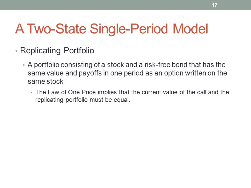 A Two-State Single-Period Model Replicating Portfolio A portfolio consisting of a stock and a risk-free bond that has the same value and payoffs in on