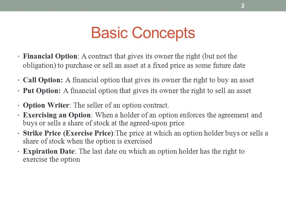 Basic Concepts Financial Option: A contract that gives its owner the right (but not the obligation) to purchase or sell an asset at a fixed price as s