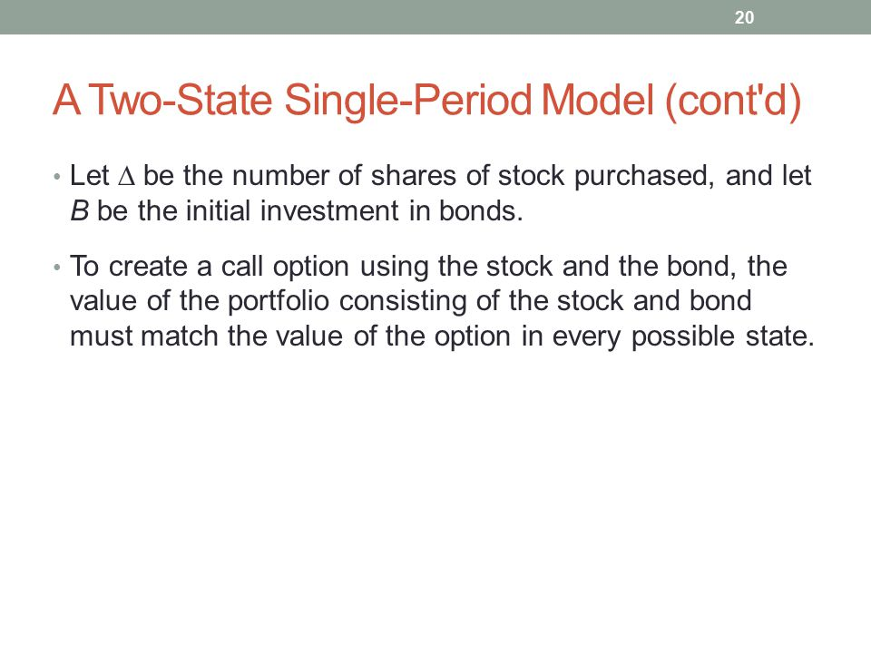 A Two-State Single-Period Model (cont'd) Let  be the number of shares of stock purchased, and let B be the initial investment in bonds. To create a
