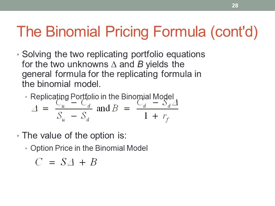 The Binomial Pricing Formula (cont'd) Solving the two replicating portfolio equations for the two unknowns  and B yields the general formula for the
