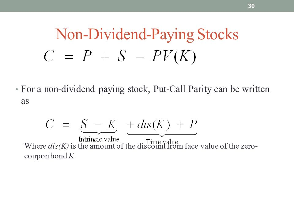 Non-Dividend-Paying Stocks For a non-dividend paying stock, Put-Call Parity can be written as Where dis(K) is the amount of the discount from face val