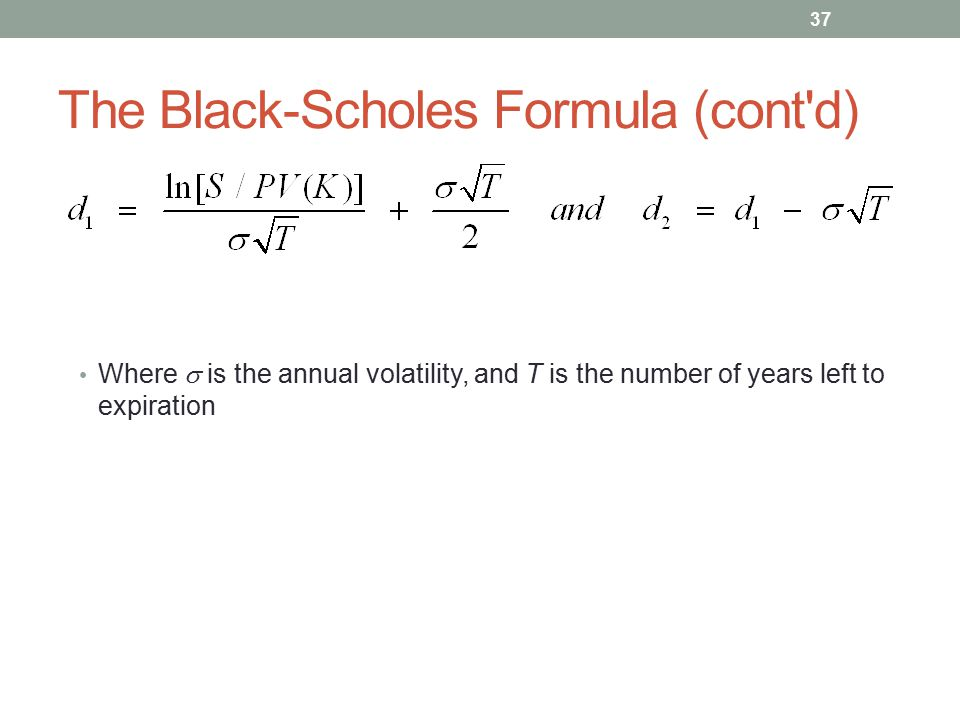 The Black-Scholes Formula (cont'd) Where  is the annual volatility, and T is the number of years left to expiration 37
