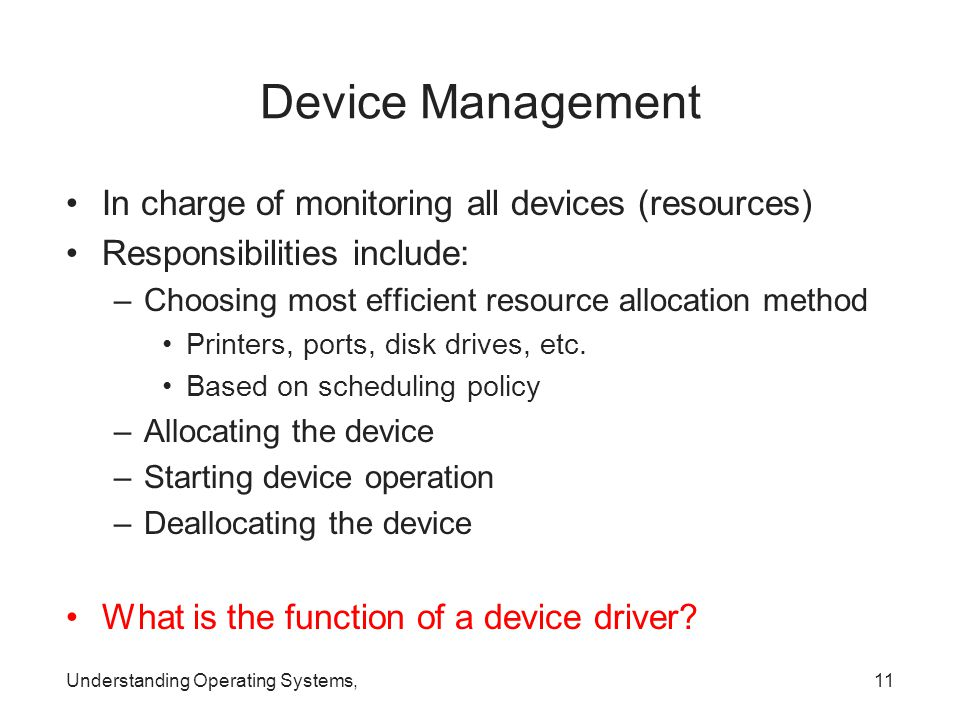 Understanding Operating Systems,11 Device Management In charge of monitoring all devices (resources) Responsibilities include: –Choosing most efficien