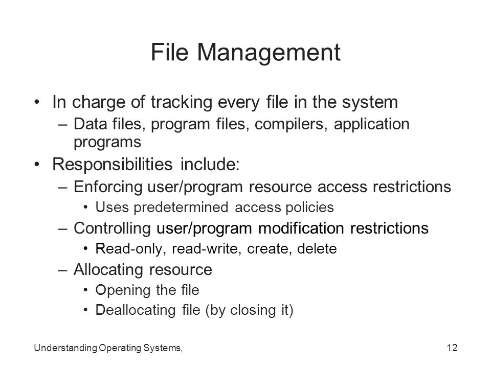Understanding Operating Systems,12 File Management In charge of tracking every file in the system –Data files, program files, compilers, application p