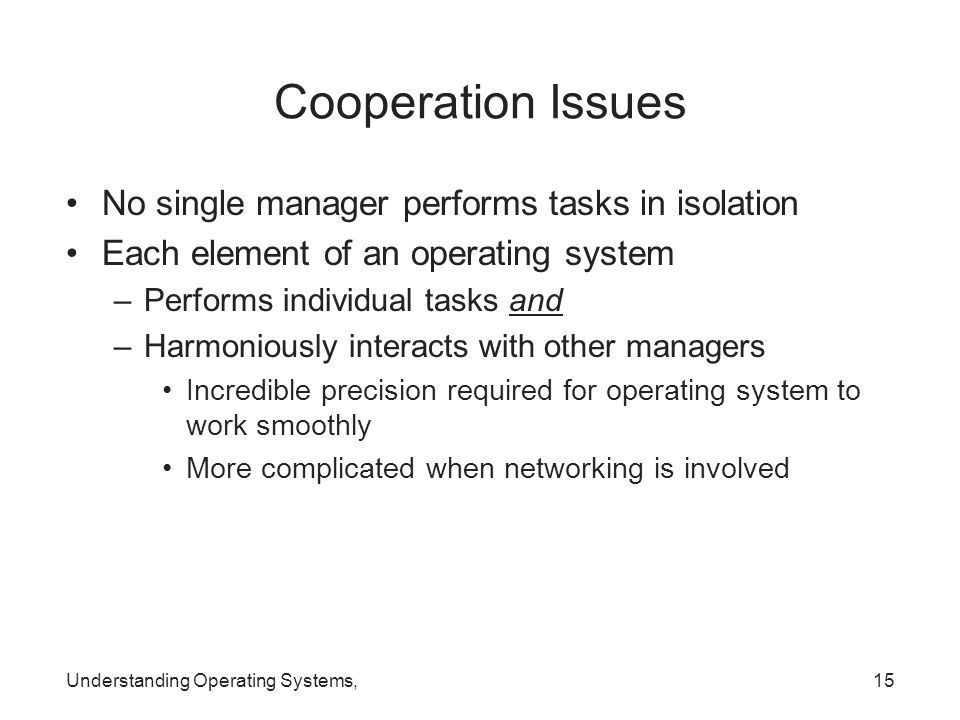 Understanding Operating Systems,15 Cooperation Issues No single manager performs tasks in isolation Each element of an operating system –Performs indi