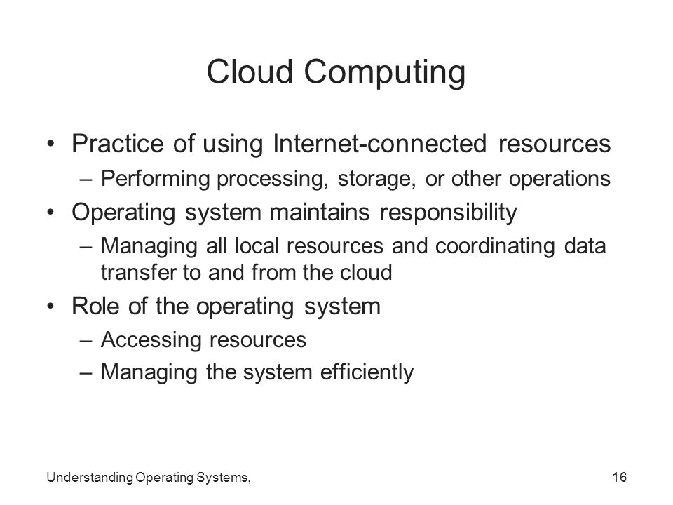 Cloud Computing Practice of using Internet-connected resources –Performing processing, storage, or other operations Operating system maintains respons