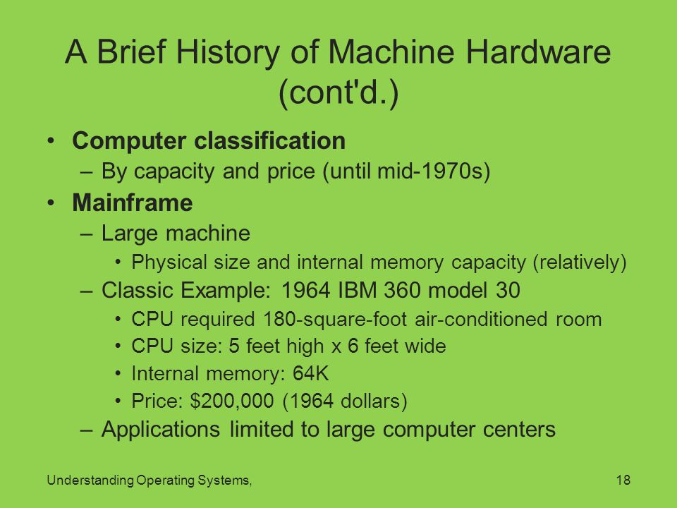 Understanding Operating Systems,18 A Brief History of Machine Hardware (cont'd.) Computer classification –By capacity and price (until mid-1970s) Main