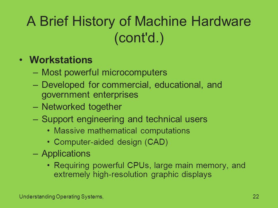 Understanding Operating Systems,22 A Brief History of Machine Hardware (cont'd.) Workstations –Most powerful microcomputers –Developed for commercial,