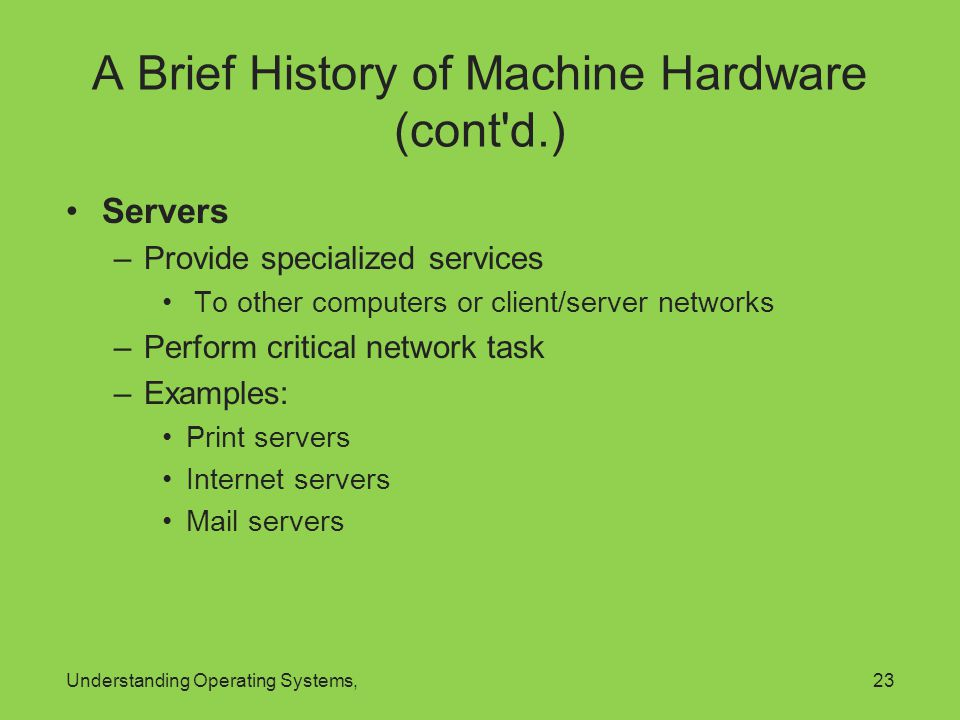 Understanding Operating Systems,23 A Brief History of Machine Hardware (cont'd.) Servers –Provide specialized services To other computers or client/se