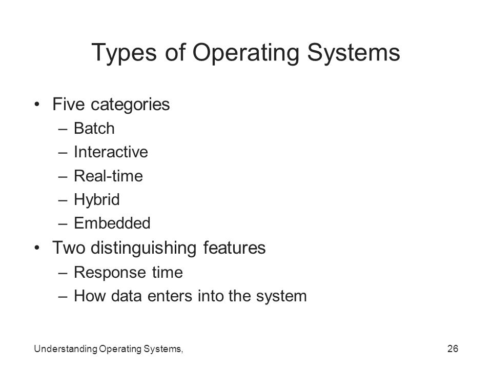 Understanding Operating Systems,26 Types of Operating Systems Five categories –Batch –Interactive –Real-time –Hybrid –Embedded Two distinguishing feat