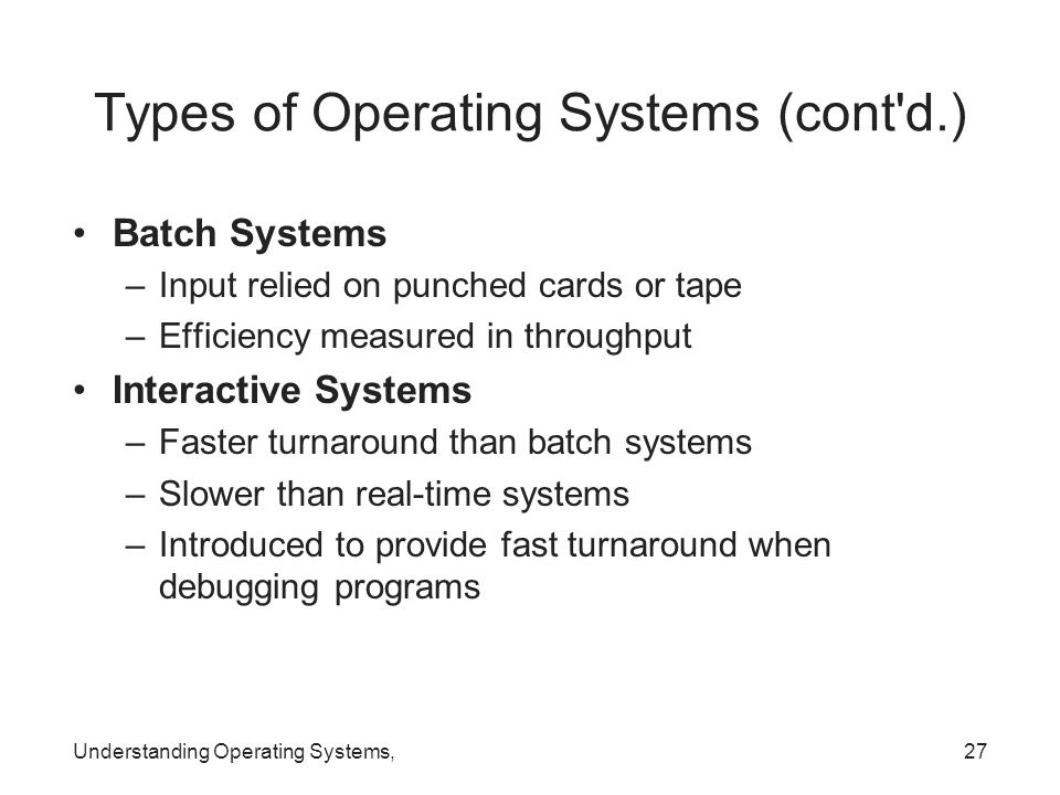 Understanding Operating Systems,27 Types of Operating Systems (cont'd.) Batch Systems –Input relied on punched cards or tape –Efficiency measured in t
