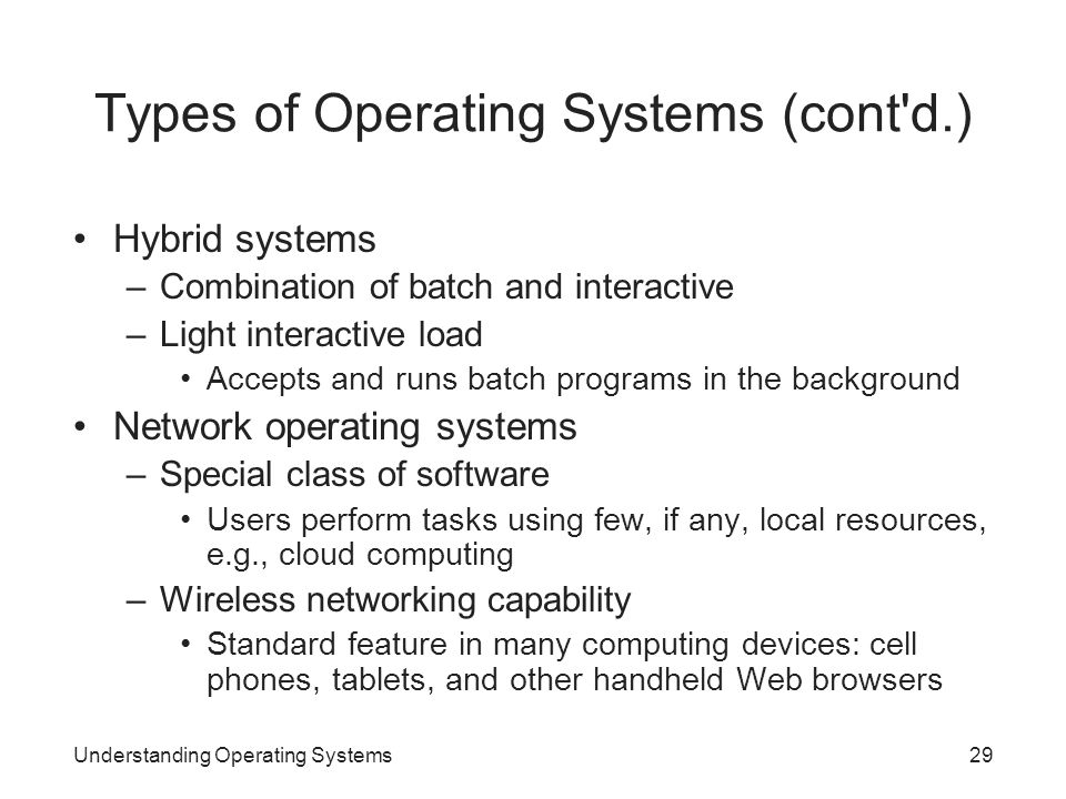 Understanding Operating Systems29 Types of Operating Systems (cont'd.) Hybrid systems –Combination of batch and interactive –Light interactive load Ac