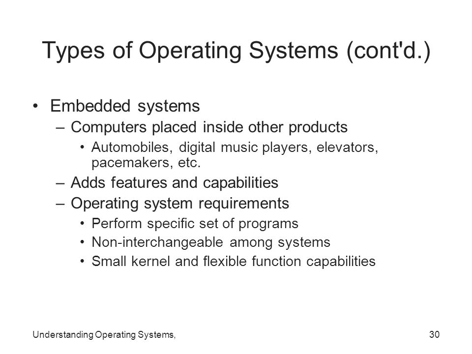 Understanding Operating Systems,30 Types of Operating Systems (cont'd.) Embedded systems –Computers placed inside other products Automobiles, digital