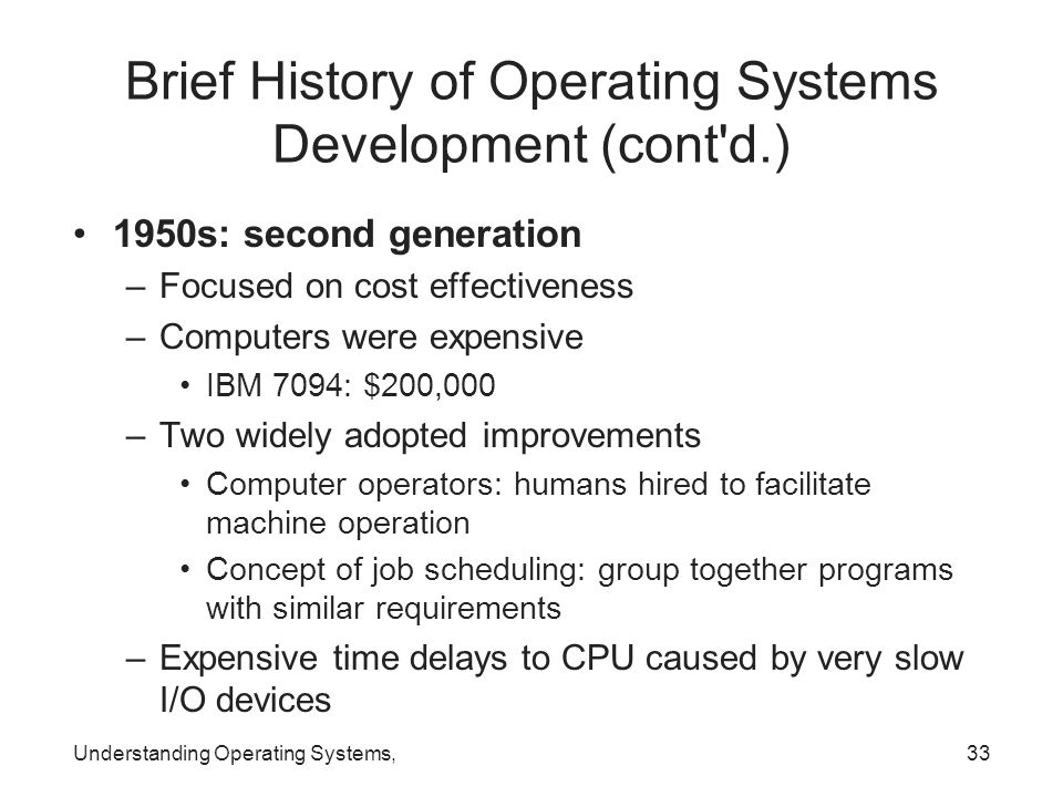 Understanding Operating Systems,33 Brief History of Operating Systems Development (cont'd.) 1950s: second generation –Focused on cost effectiveness –C