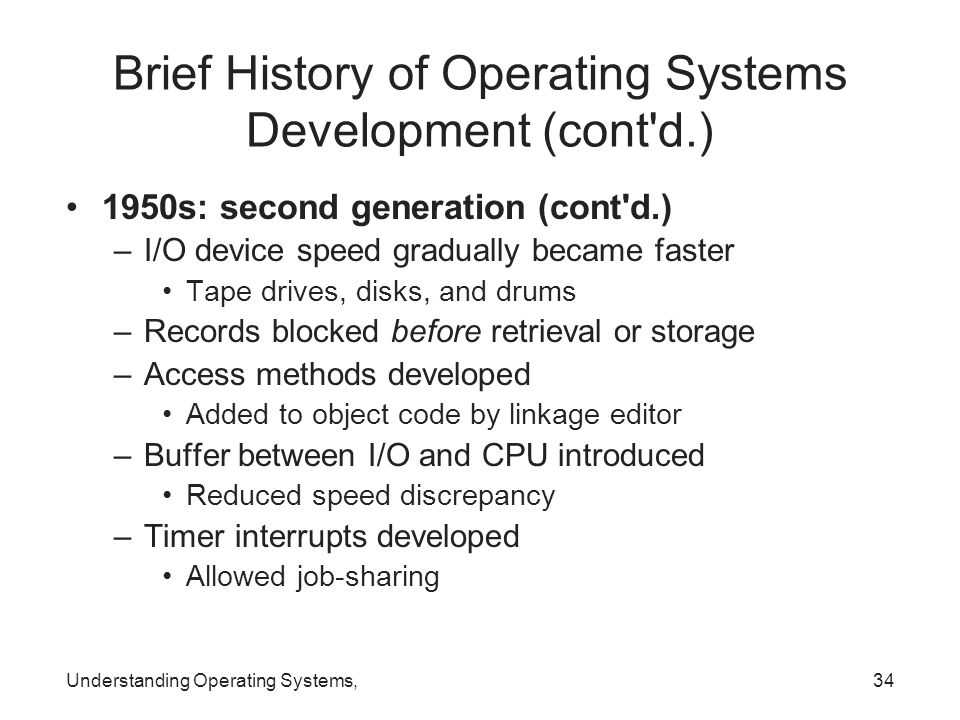 Understanding Operating Systems,34 Brief History of Operating Systems Development (cont'd.) 1950s: second generation (cont'd.) –I/O device speed gradu