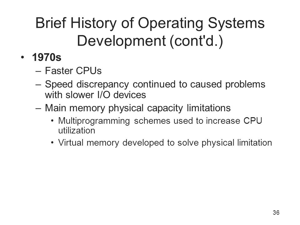 36 Brief History of Operating Systems Development (cont'd.) 1970s –Faster CPUs –Speed discrepancy continued to caused problems with slower I/O devices