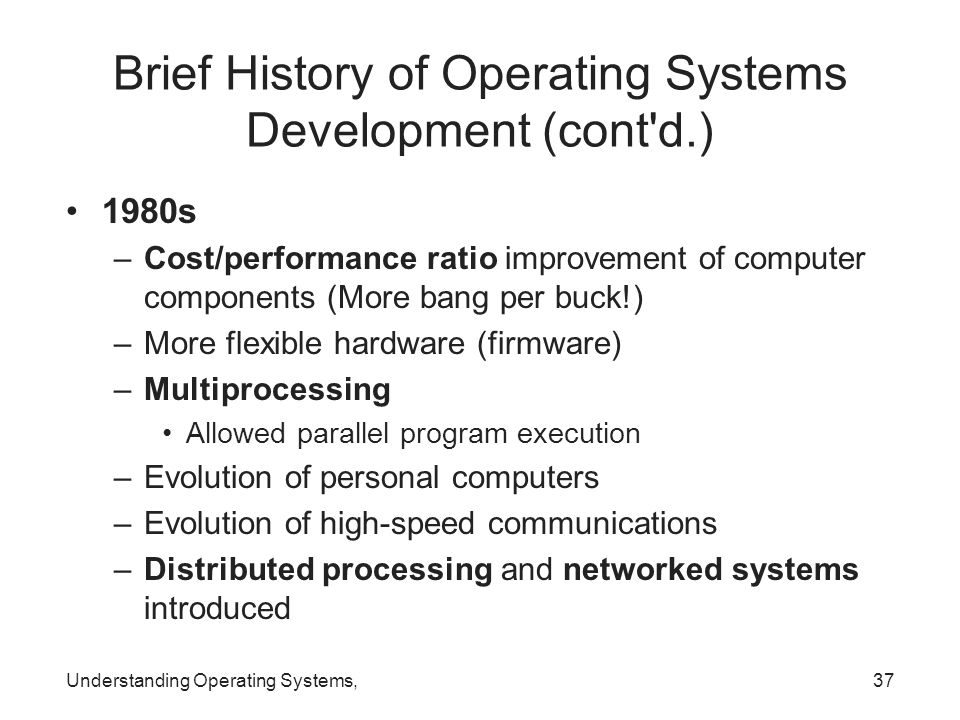 Understanding Operating Systems,37 Brief History of Operating Systems Development (cont'd.) 1980s –Cost/performance ratio improvement of computer comp