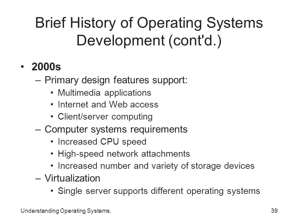 Understanding Operating Systems,39 Brief History of Operating Systems Development (cont'd.) 2000s –Primary design features support: Multimedia applica