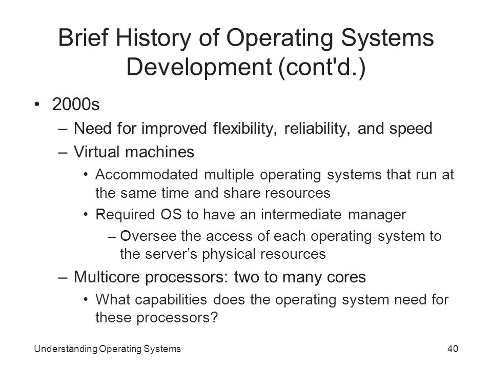 Understanding Operating Systems40 Brief History of Operating Systems Development (cont'd.) 2000s –Need for improved flexibility, reliability, and spee