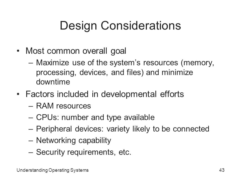 Design Considerations Most common overall goal –Maximize use of the system's resources (memory, processing, devices, and files) and minimize downtime
