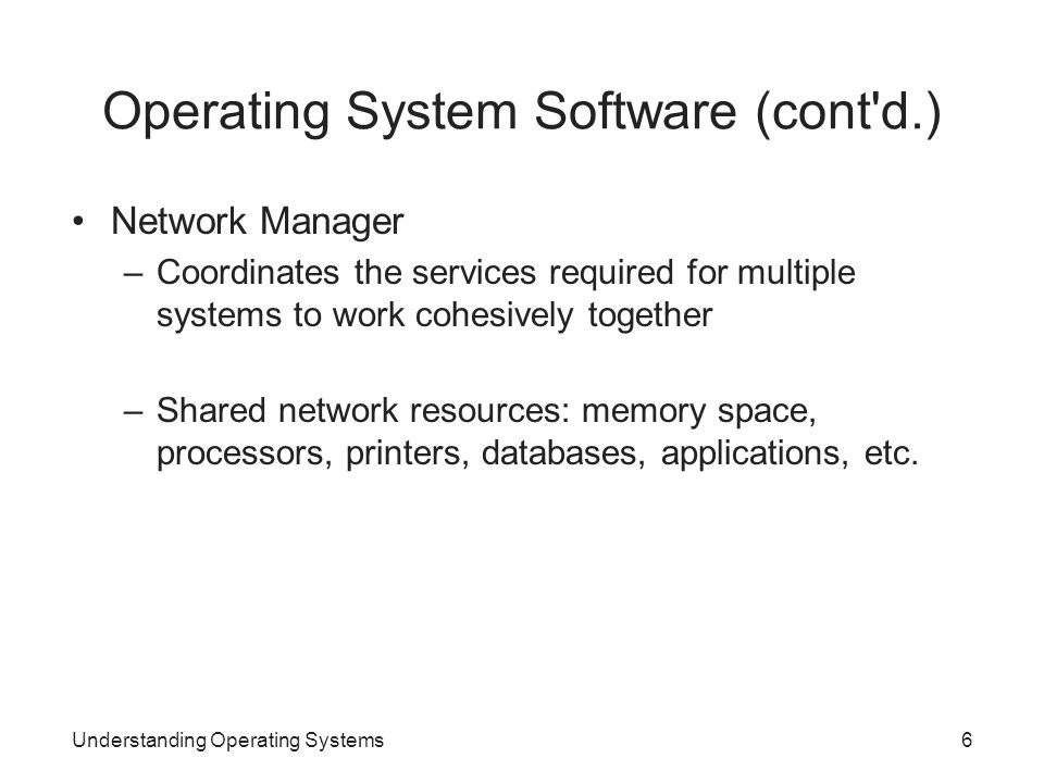 Understanding Operating Systems6 Operating System Software (cont'd.) Network Manager –Coordinates the services required for multiple systems to work c