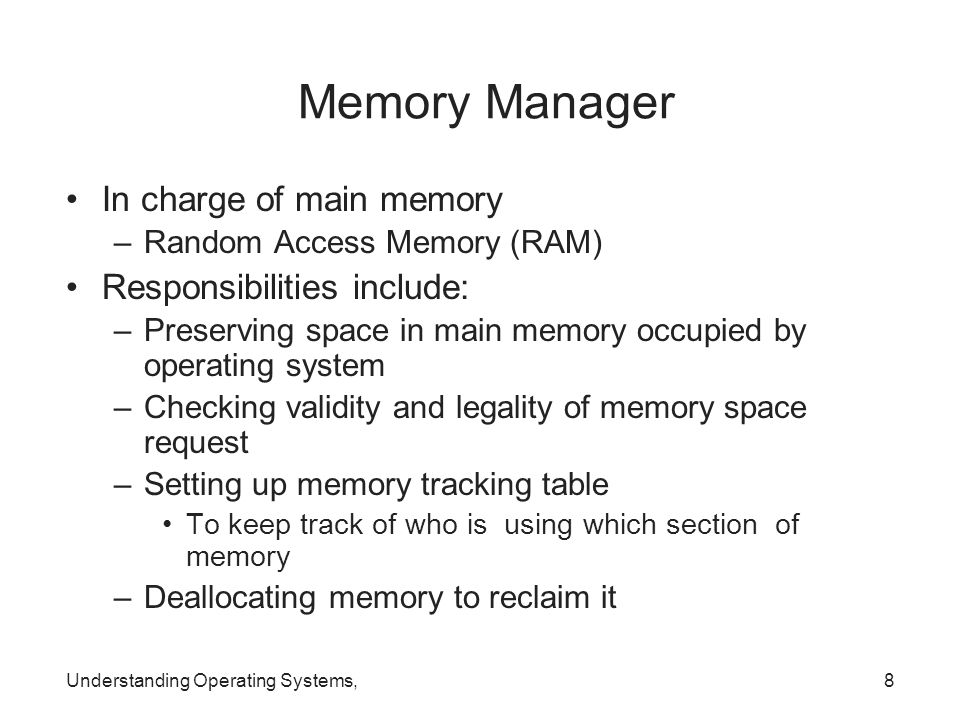 Understanding Operating Systems,8 Memory Manager In charge of main memory –Random Access Memory (RAM) Responsibilities include: –Preserving space in m