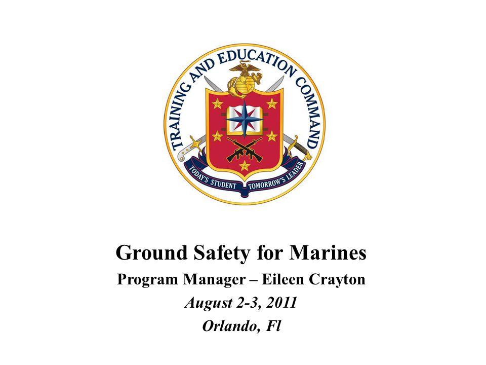 Ground Safety for Marines Program Manager – Eileen Crayton August 2-3, 2011 Orlando, Fl