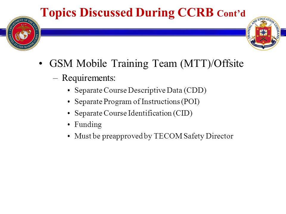 GSM Mobile Training Team (MTT)/Offsite –Requirements: Separate Course Descriptive Data (CDD) Separate Program of Instructions (POI) Separate Course Identification (CID) Funding Must be preapproved by TECOM Safety Director Topics Discussed During CCRB Cont'd