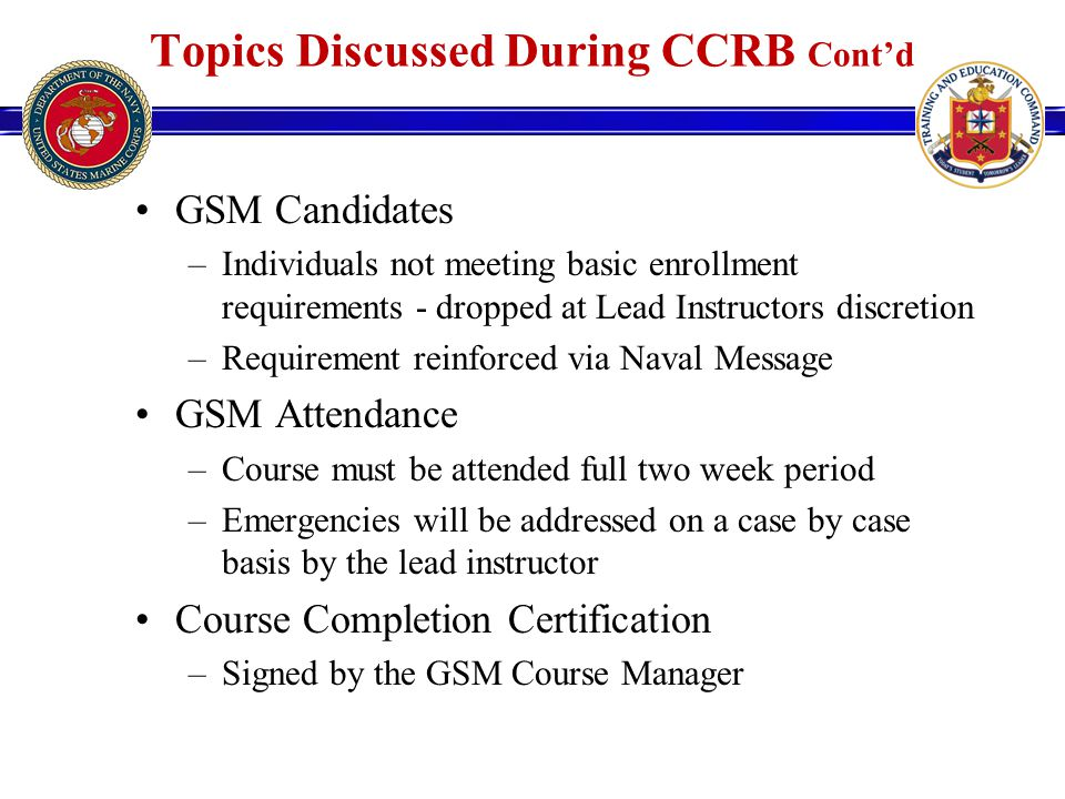 GSM Candidates –Individuals not meeting basic enrollment requirements - dropped at Lead Instructors discretion –Requirement reinforced via Naval Message GSM Attendance –Course must be attended full two week period –Emergencies will be addressed on a case by case basis by the lead instructor Course Completion Certification –Signed by the GSM Course Manager Topics Discussed During CCRB Cont'd