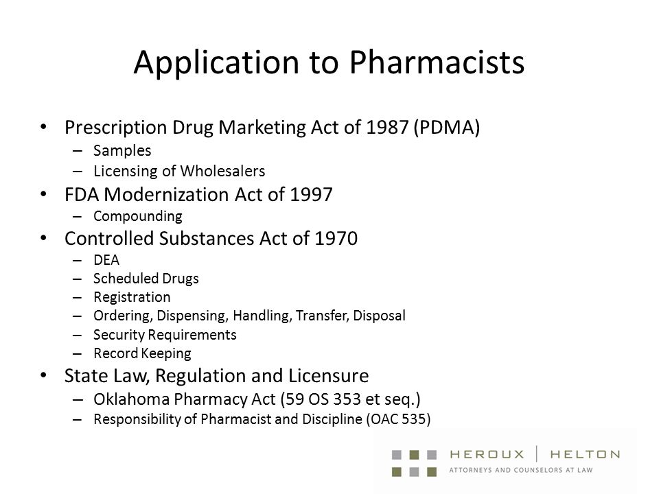 Application to Pharmacists Prescription Drug Marketing Act of 1987 (PDMA) – Samples – Licensing of Wholesalers FDA Modernization Act of 1997 – Compounding Controlled Substances Act of 1970 – DEA – Scheduled Drugs – Registration – Ordering, Dispensing, Handling, Transfer, Disposal – Security Requirements – Record Keeping State Law, Regulation and Licensure – Oklahoma Pharmacy Act (59 OS 353 et seq.) – Responsibility of Pharmacist and Discipline (OAC 535)