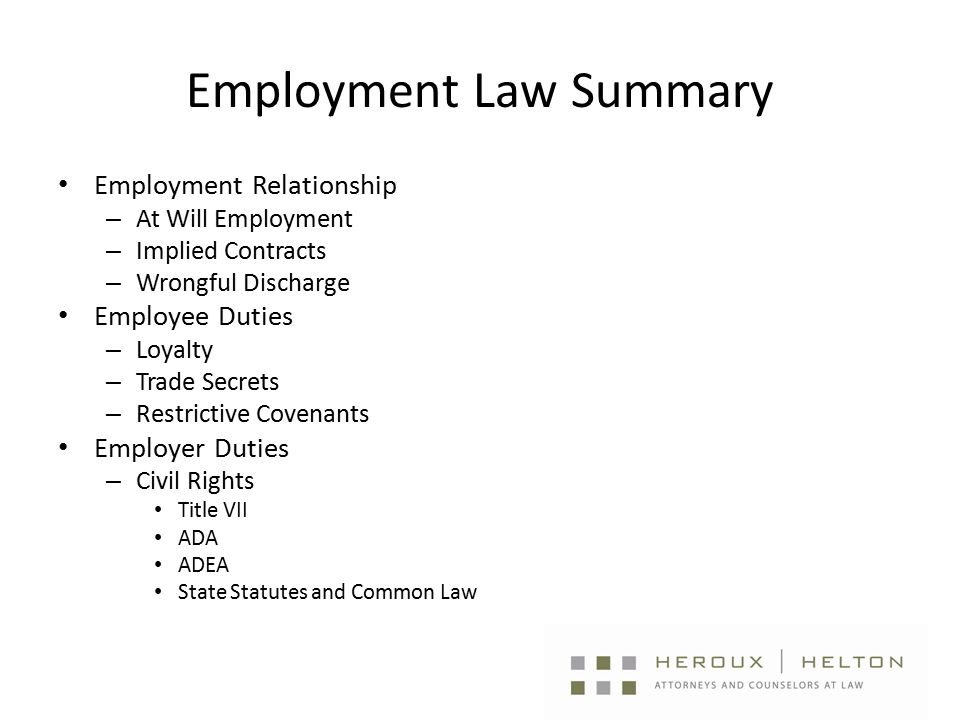 Employment Law Summary Employment Relationship – At Will Employment – Implied Contracts – Wrongful Discharge Employee Duties – Loyalty – Trade Secrets – Restrictive Covenants Employer Duties – Civil Rights Title VII ADA ADEA State Statutes and Common Law
