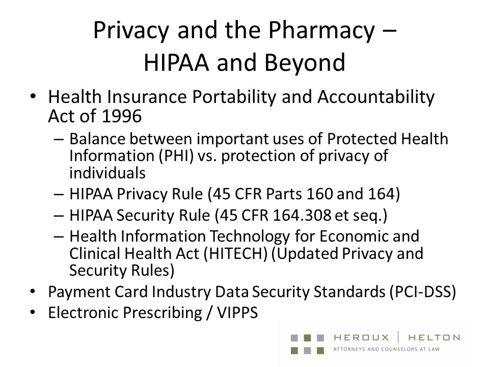 Privacy and the Pharmacy – HIPAA and Beyond Health Insurance Portability and Accountability Act of 1996 – Balance between important uses of Protected Health Information (PHI) vs.