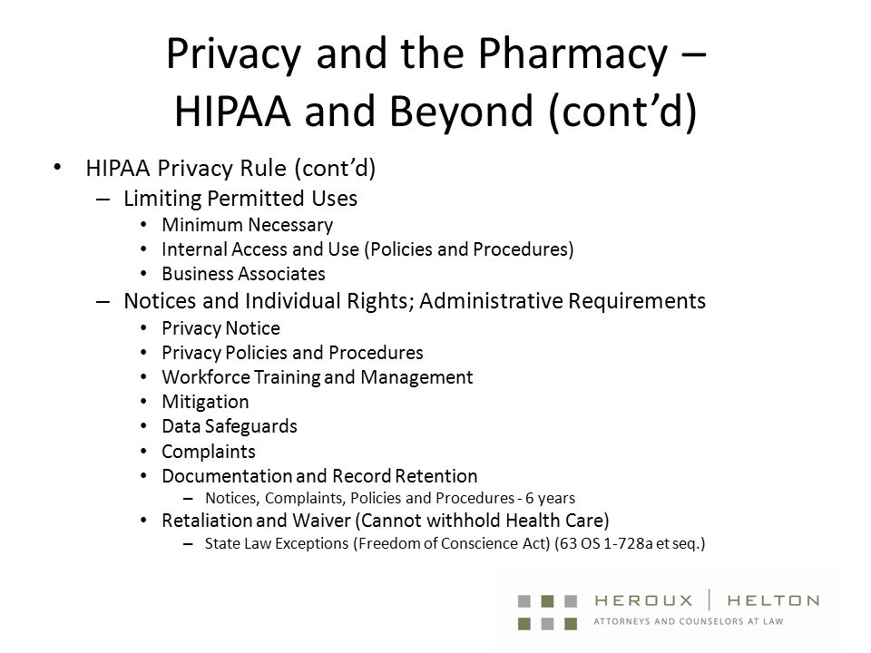 Privacy and the Pharmacy – HIPAA and Beyond (cont'd) HIPAA Privacy Rule (cont'd) – Limiting Permitted Uses Minimum Necessary Internal Access and Use (Policies and Procedures) Business Associates – Notices and Individual Rights; Administrative Requirements Privacy Notice Privacy Policies and Procedures Workforce Training and Management Mitigation Data Safeguards Complaints Documentation and Record Retention – Notices, Complaints, Policies and Procedures - 6 years Retaliation and Waiver (Cannot withhold Health Care) – State Law Exceptions (Freedom of Conscience Act) (63 OS 1-728a et seq.)