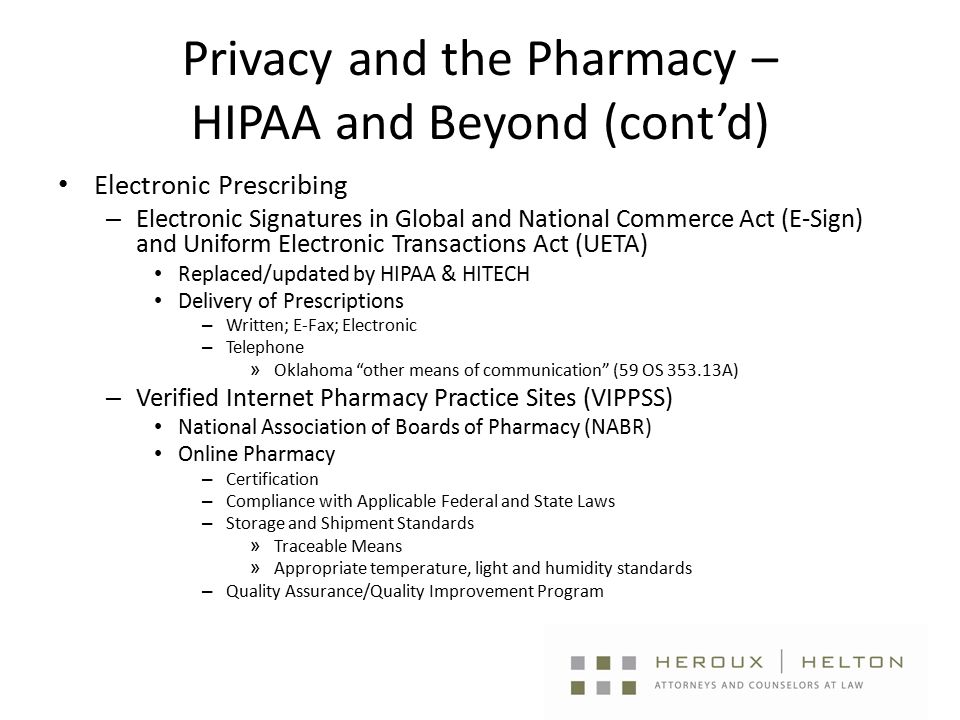 Privacy and the Pharmacy – HIPAA and Beyond (cont'd) Electronic Prescribing – Electronic Signatures in Global and National Commerce Act (E-Sign) and Uniform Electronic Transactions Act (UETA) Replaced/updated by HIPAA & HITECH Delivery of Prescriptions – Written; E-Fax; Electronic – Telephone » Oklahoma other means of communication (59 OS 353.13A) – Verified Internet Pharmacy Practice Sites (VIPPSS) National Association of Boards of Pharmacy (NABR) Online Pharmacy – Certification – Compliance with Applicable Federal and State Laws – Storage and Shipment Standards » Traceable Means » Appropriate temperature, light and humidity standards – Quality Assurance/Quality Improvement Program