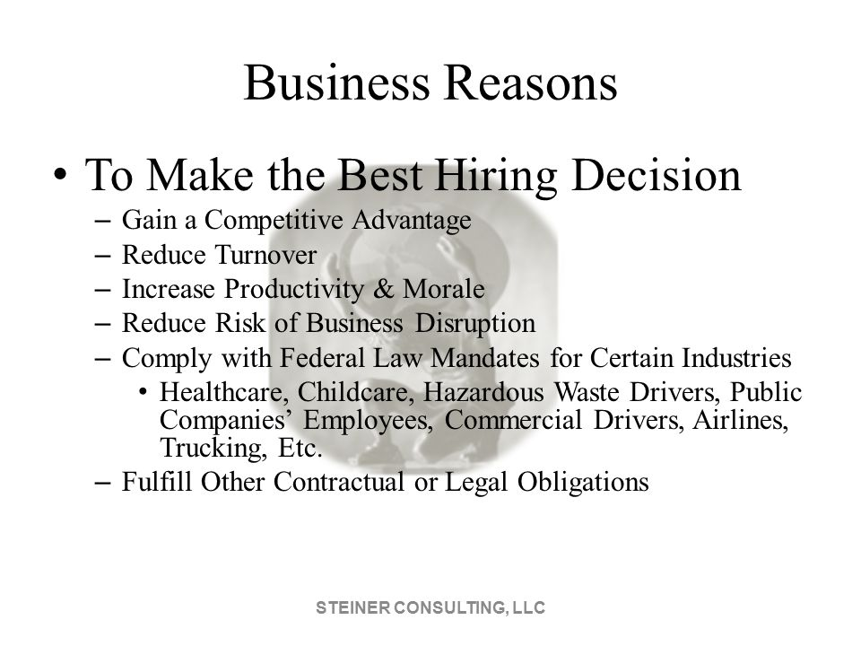 Business Reasons To Make the Best Hiring Decision – Gain a Competitive Advantage – Reduce Turnover – Increase Productivity & Morale – Reduce Risk of Business Disruption – Comply with Federal Law Mandates for Certain Industries Healthcare, Childcare, Hazardous Waste Drivers, Public Companies' Employees, Commercial Drivers, Airlines, Trucking, Etc.